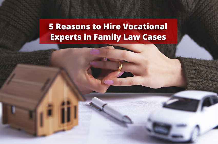 5 Reasons to Hire Vocational Experts in Family Law Cases