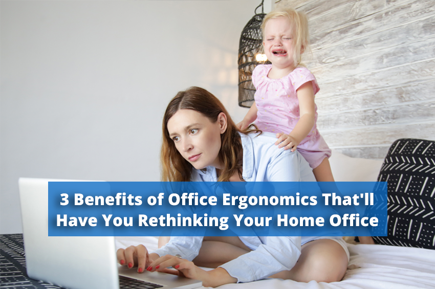 3 Benefits of Office Ergonomics That'll Have You Rethinking Your Home Office
