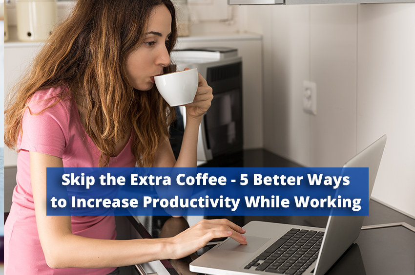 Skip the Extra Coffee – 5 Better Ways to Increase Productivity While Working From Home